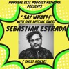 """Say What"" Episode 3 :  SEBASTIAN ESTRADA"