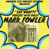 """Say What"" Episode 1: MARK FOWLER"