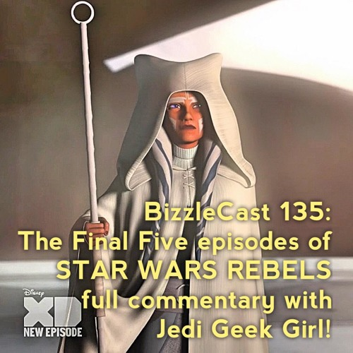 BizzleCast 135: The Final Five episodes of STAR WARS REBELS full commentary with Jedi Geek Girl!