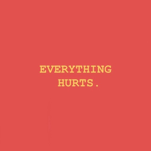 EVERYTHING HURTS.