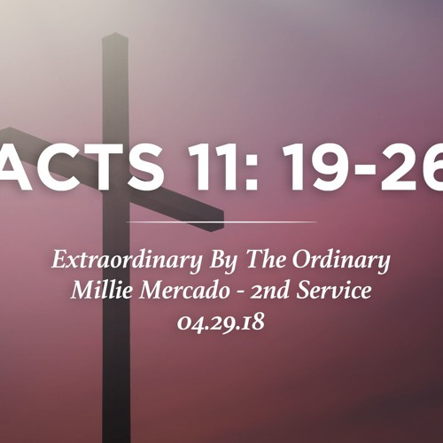 04.29.18 - Acts 11: 19-26 - Extraordinary By The Ordinary - Millie Mercado - 2nd Service