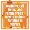 Ep. 19 - Orphans, Evil Twins, and Family Trees - How to Include Families in Stories