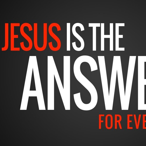 Jesus is the Answer for Everything 5/6/2018