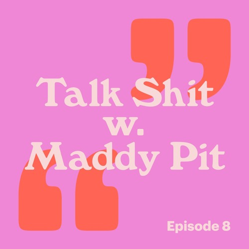 Talk Shit with Maddy Pit: Ep 8