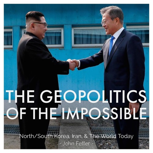 #118 | The Geopolitics Of The Impossible: North/South Korea, Iran, & The World Today w/ John Feffer