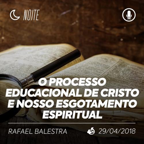 O Processo Educacional de Cristo - Rafael Balestra - 29/04/2018 (Noite)