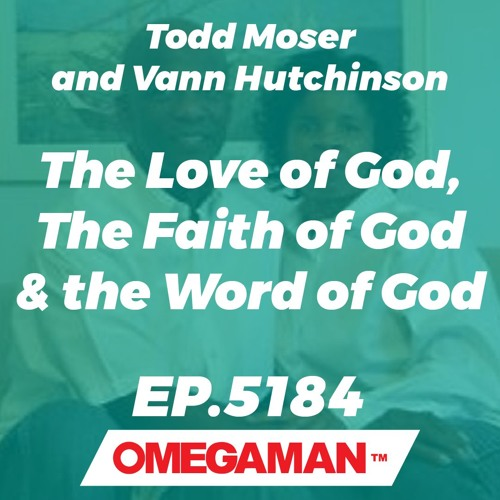 Episode 5184 - The Love of God, The Faith of God & the Word of God - Todd Moser and Vann Hutchinson