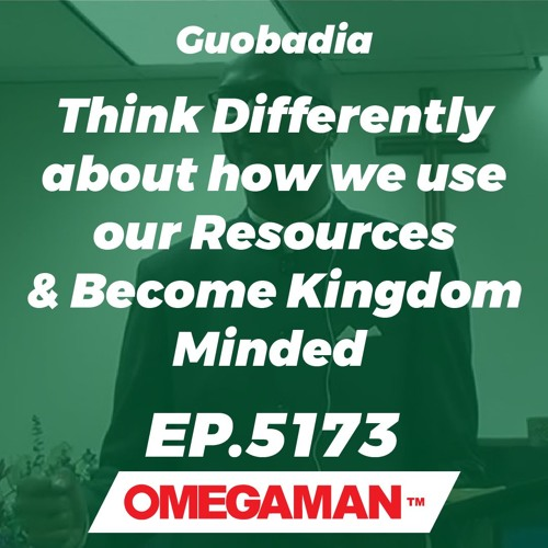 Episode 5173 - Think Differently about how we use our Resources & Become Kingdom Minded - Guobadia