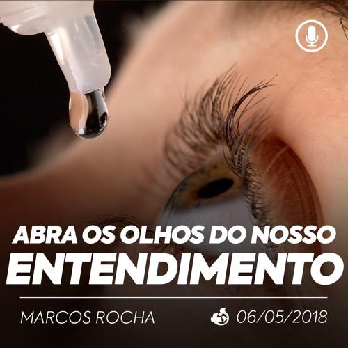 Abra os Olhos do nosso Entendimento - Marcos Rocha - 06/05/2018