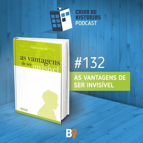 Caixa de Histórias 132 – As vantagens de ser invisível