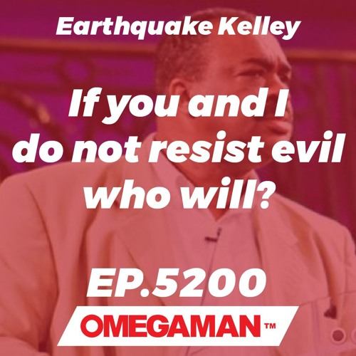 Episode 5200 - If you and I do not resist evil who will? - Earthquake Kelley