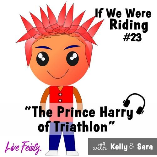 #23 The Prince Harry of Triathlon