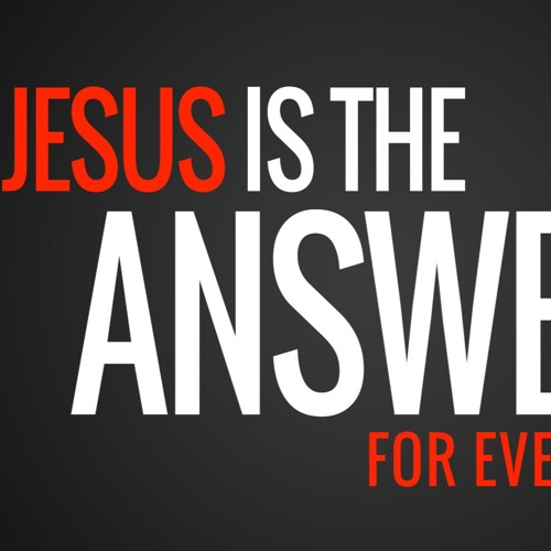 Jesus is the Answer for Everything 5-13-2018