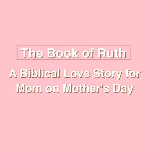 The Book of Ruth: A Biblical Love Story for Mom on Mother's Day