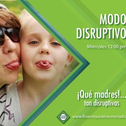Modo Disruptivo 014 - ¡Qué madres!...tan disruptivas