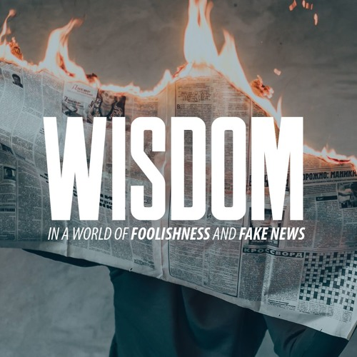 Wisdom In a World of Foolishness and Fake News
