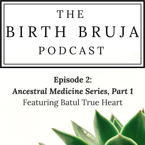 Ep. 2: Ancestral Medicine Series, Part 1 with Batul True Heart
