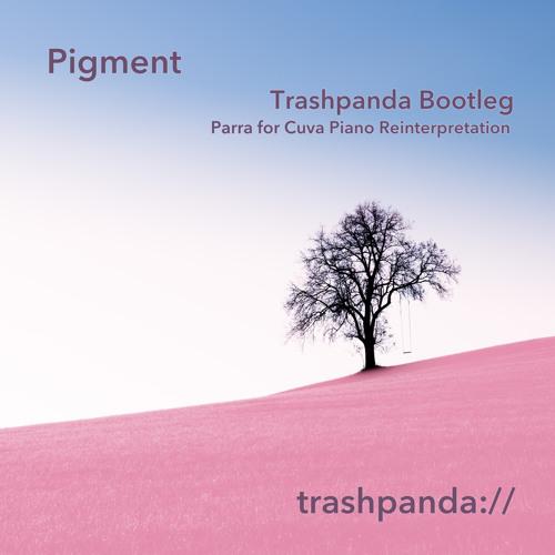 Pigment (Trashpanda Bootleg - Parra for Cuva Piano Reinterpretation)