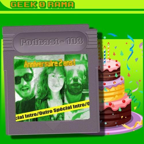 Episode 103 Geek'O'rama - Joyeux Anniversaire - 2 Ans !