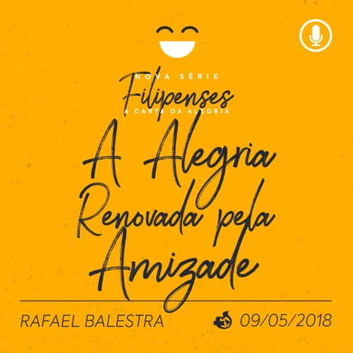 A Alegria Renovada pela Amizade - Rafael Balestra - 09/05/2018