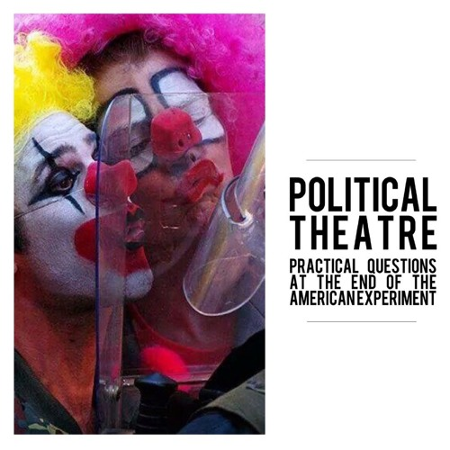 #65 | Political Theatre: Practical Questions at the End of the American Experiment