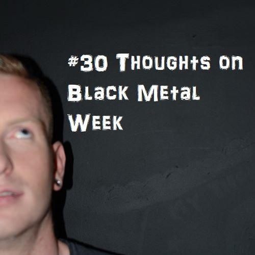 #30 Thoughts on Black Metal Week