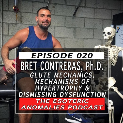 Episode 020: Bret Contreras - Glute Mechanics, Mechanisms of Hypertrophy & Dismissing Dysfunction