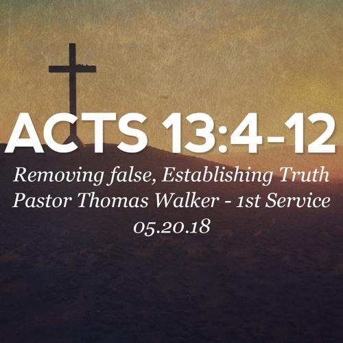 05.20.18 - Acts 13: 4-12 - Removing false, establishing Truth - Pastor Thomas Walker - 1st Service