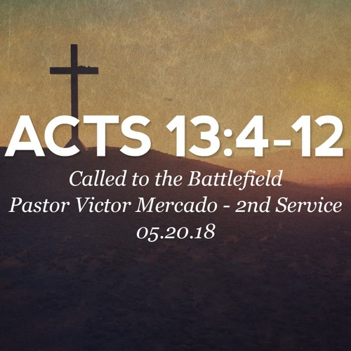05.20.18 - Acts 13: 4-12 - Called to the Battlefield - Pastor Victor Mercado - 2nd Service