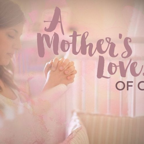 A Mother's Love...of God - Mother's Day  ||  May 13th, 2018