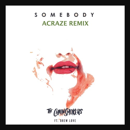 The Chainsmokers - Somebody FT. Drew Love [ACRAZE REMIX]