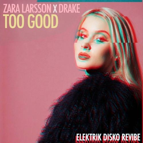 Zara Larsson X Drake - Too Good (Elektrik Disko Revibe) [FREE D/L]