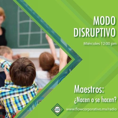 Modo Disruptivo 15 - Los Maestros ¿nacen o se hacen?