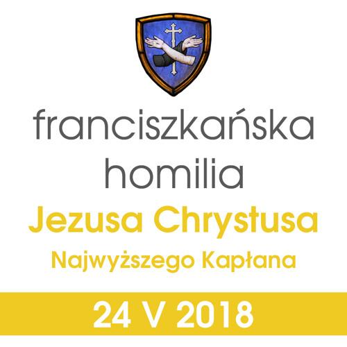 Homilia: Jezusa Chrystusa najwyższego Kapłana - 24 V 2018