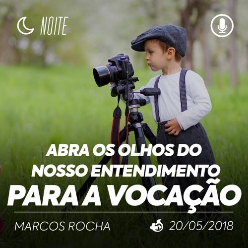 Abra os Olhos do nosso Entendimento para a Vocação - Marcos Rocha - 20/05/2018