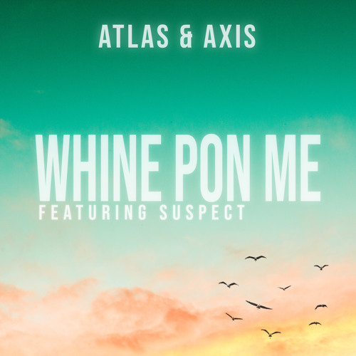 Whine Pon Me (Ft. Suspect) - Atlas & Axis