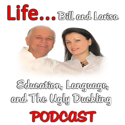 """""""Education, Language, and The Ugly Duckling"""" with Bill and Larisa... Life Podcast"""