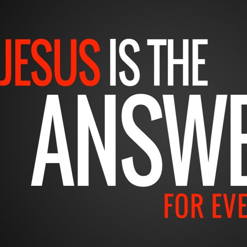 Jesus is the Answer for Everything 5-27-2018