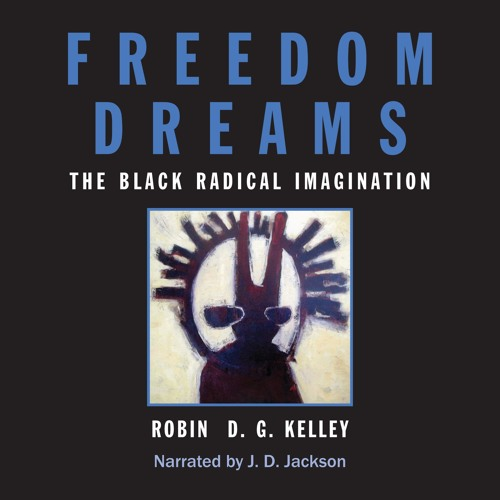 """A Selection from """"Freedom Dreams: The Black Radical Imagination"""""""