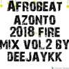 AFROBEAT AZONTO 2018 FIRE MIX VOL 2 BY DEEJAYKKGH