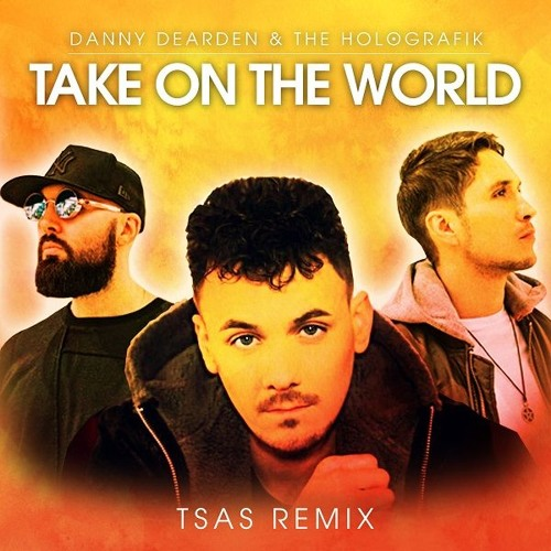 Danny Dearden & The Holografik - Take On The World (TSAS remix)
