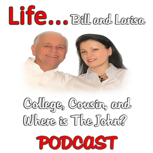 """""""College, Cousin, and Where Is The John"""" with Bill and Larisa... Life Podcast"""