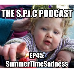 The S.P.i.C Podcast EP45: SummerTImeSadness