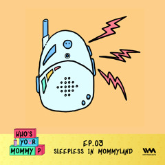 Who's Your Mommy? Ep. 03: Sleepless in Mommyland