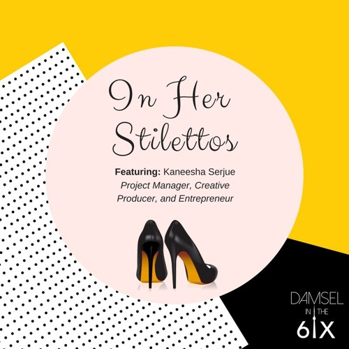 In Her Stilettos - Kaneesha Serjue: Project Manager, Creative Producer, Entrepreneur