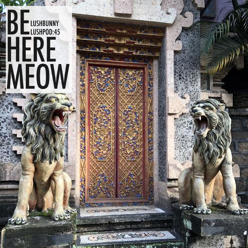 Lushpod #45 - Be Here Meow
