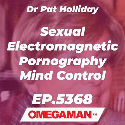 Episode 5368 - Sexual Electromagnetic Pornography Mind