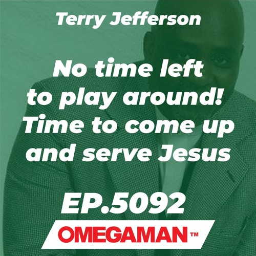 Episode 5092 - No time left to play around! - Time to come up and serve Jesus - Terry Jefferson