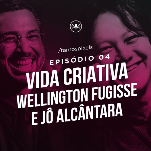 TantosPixels - 004 - Vida Criativa com Wellington Fugisse e Jô Alcântara