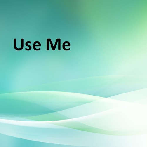 Use Me - The Reupload